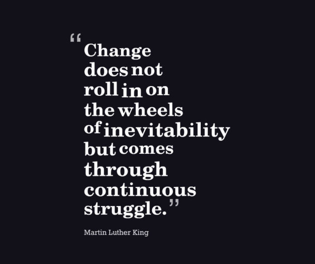 Change does not roll in on the wheels of inevitability but comes through continuous struggle.