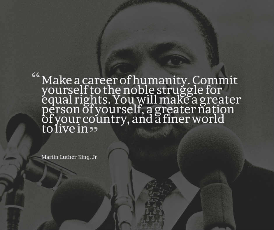 Martin Luther King Jr Quote on Equality: Make a career of humanity. Commit yourself to the noble struggle for equal rights. You will make a greater person of yourself, a greater nation of your country, and a finer world to live in.